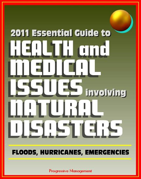 2011 Essential Guide to Health and Medical Issues Involving Natural Disasters: Official Information for Individuals and Businesses on Dealing with Floods, Hurricanes, and other Emergencies By: Progressive Management
