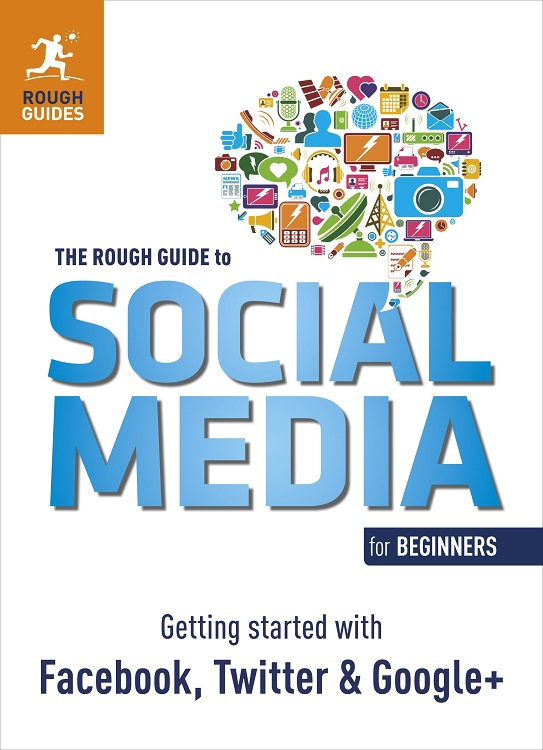 The Rough Guide to Social Media for Beginners Getting Started with Facebook,  Twitter and Google+