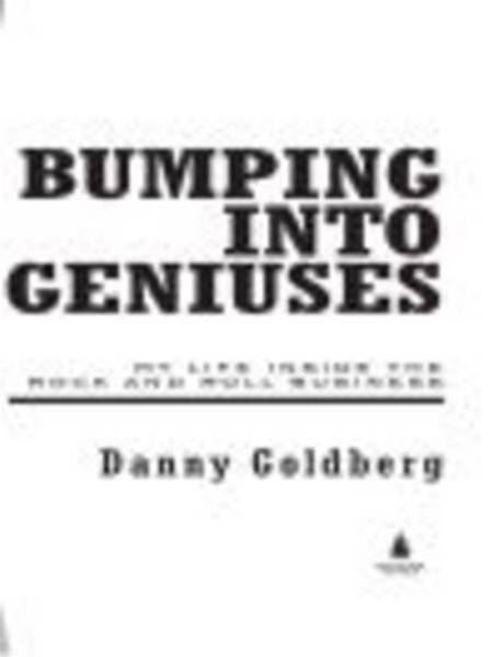Bumping Into Geniuses: My Life Inside the Rock and Roll Business By: Danny Goldberg