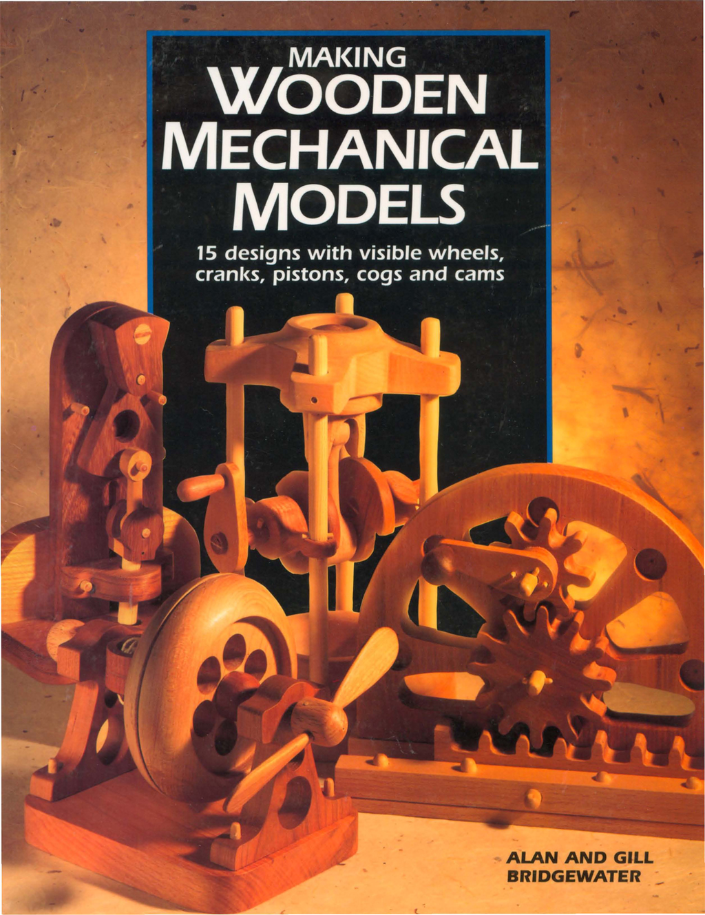 Making Wooden Mechanical Models 15 Designs with Visible Wheels,  Cranks,  Pistons,  Cogs,  and Cams