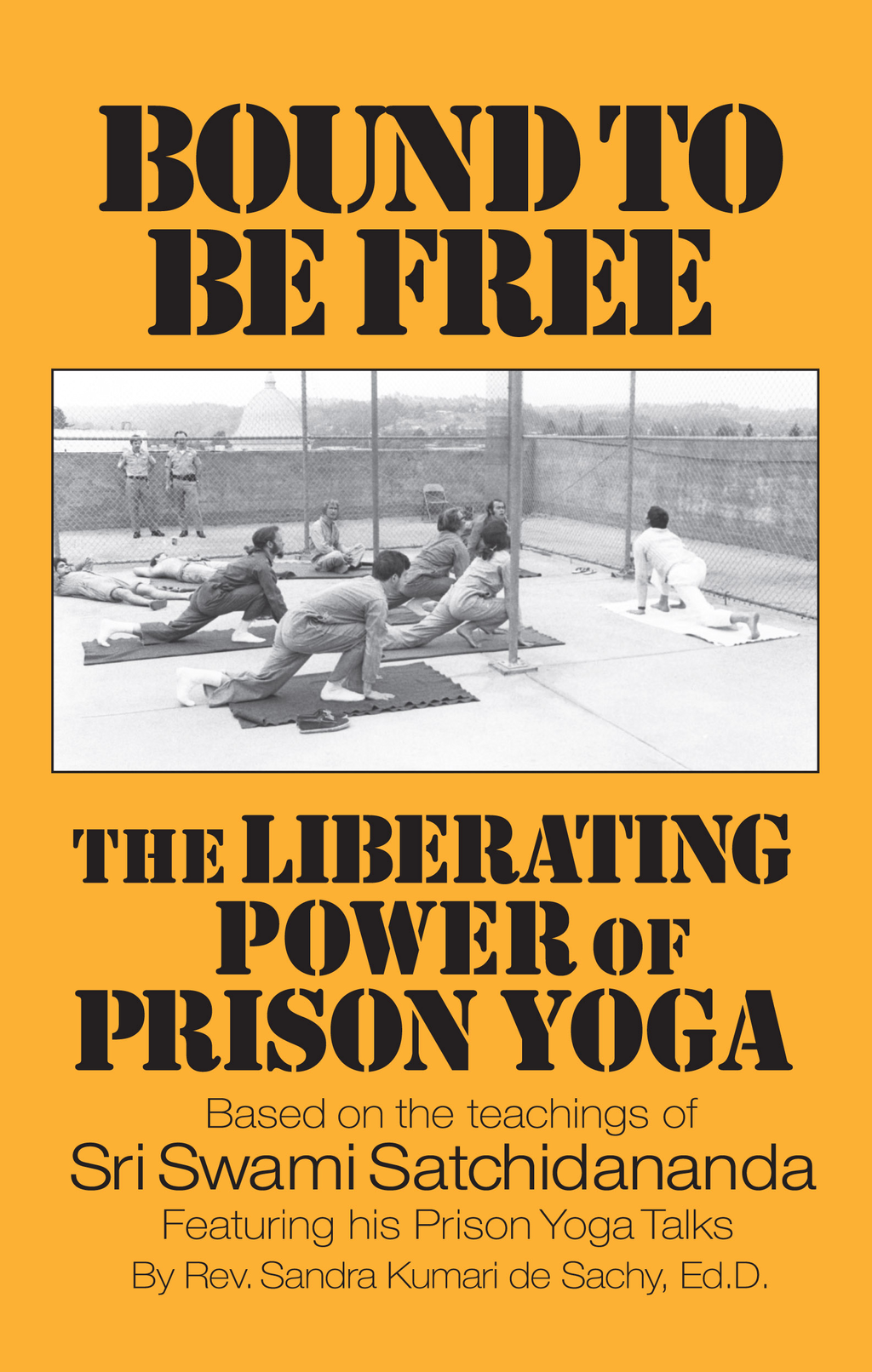 Bound to be Free: The Liberating Power of Prison Yoga: Based of the Teachings of Sri Swami Satchidananda—Featurning His Prison Yoga Talks By: Sandra Kumari de Sachy