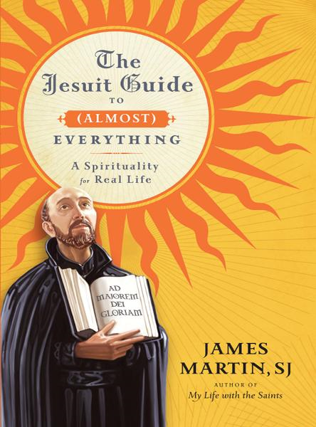 The Jesuit Guide to (Almost) Everything By: James Martin