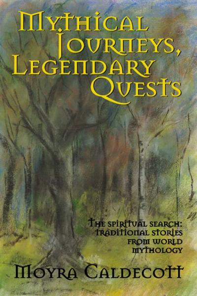 Mythical Journeys, Legendary Quests By: Moyra Caldecott