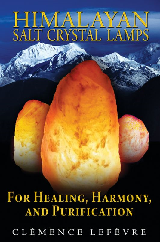 Himalayan Salt Crystal Lamps: For Healing, Harmony, and Purification By: Clémence Lefèvre