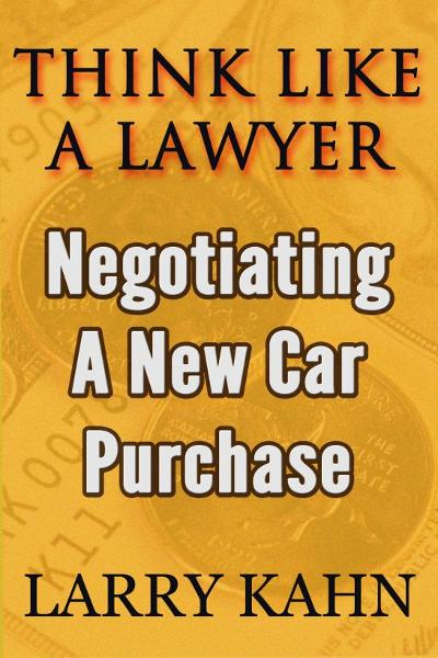 Think Like A Lawyer: Negotiating A New Car Purchase By: Larry Kahn