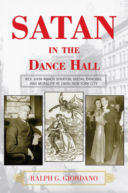 Satan in the Dance Hall: Rev. John Roach Straton, Social Dancing, and Morality in 1920s New York City By: Giordano, Ralph G.