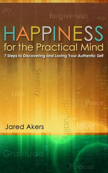 Happiness for the Practical Mind: 7 Steps to Discovering and Loving Your Authentic Self