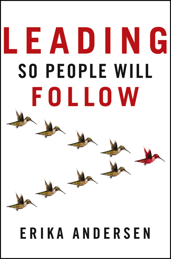 Leading So People Will Follow By: Erika Andersen