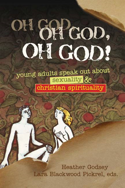 Oh God, Oh God, Oh God!: Young Adults Speak Out about Sexuality and Christian Spirituality By: Heather Godsey,Lara Blackwood Pickrel