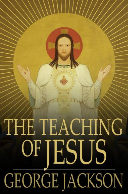The Teaching Of Jesus By: George Jackson
