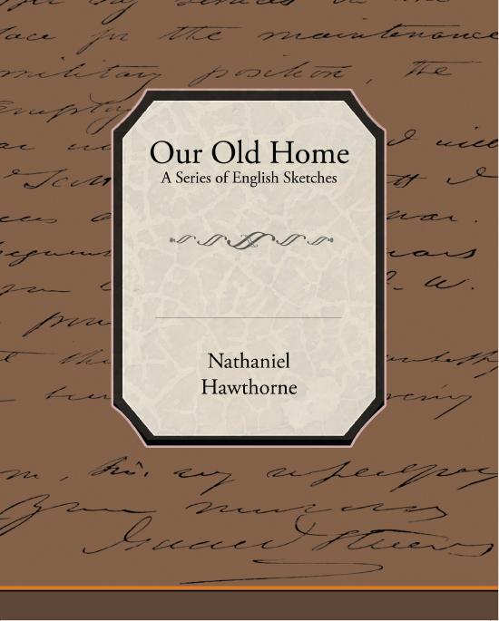Nathaniel Hawthorne - Our Old Home - A Series of English Sketches