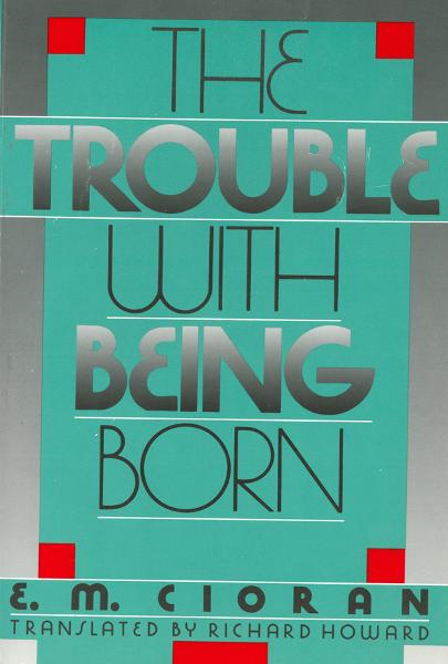 The Trouble With Being Born By: E.M. Cioran, Richard Howard
