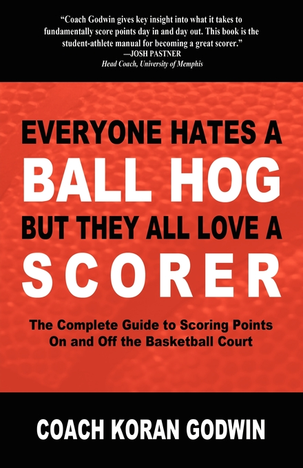 Everyone Hates a Ball Hog But They All Love a Scorer: The Complete Guide to Scoring Points On and Off the Basketball Court By: Koran Godwin