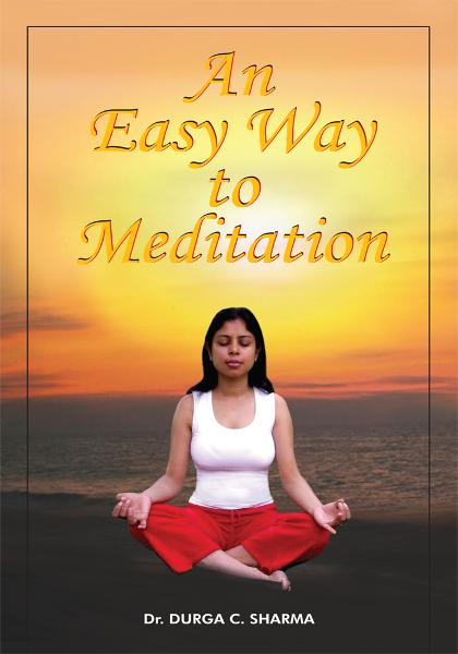 An Easy Way to Meditation By: Dr. DURGA C. SHARMA