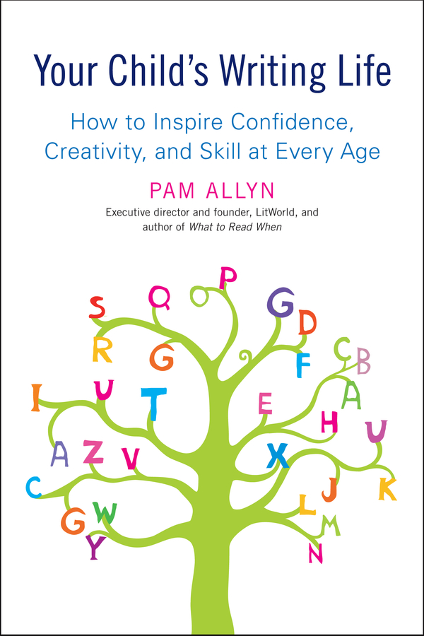 Your Child's Writing Life: How to Inspire Confidence, Creativity, and Skill at Every Age By: Pam Allyn