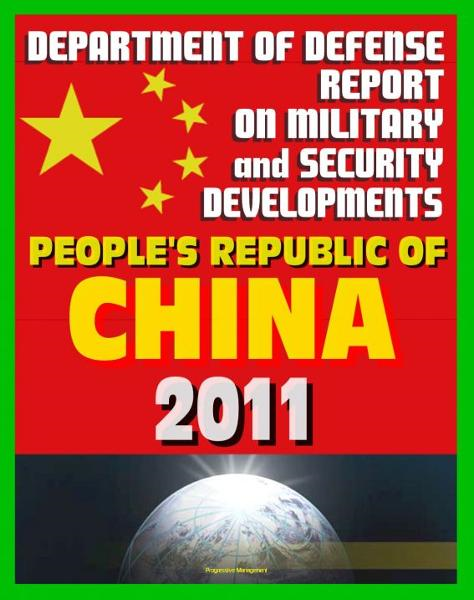 People's Republic of China: Military and Security Developments 2011 Annual Report to Congress, People's Liberation Army (PLA), Space, Cyber Capabilities, Technology, Force Modernization By: Progressive Management