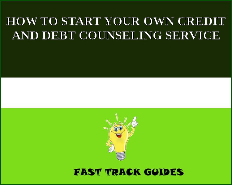 HOW TO START YOUR OWN CREDIT AND DEBT COUNSELING SERVICE