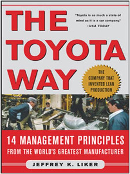 The Toyota Way : 14 Management Principles from the World's Greatest Manufacturer: 14 Management Principles from the World's Greatest Manufacturer By: Jeffrey Liker