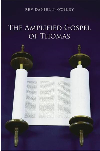 The Amplified Gospel of Thomas By: REV DANIEL F. OWSLEY