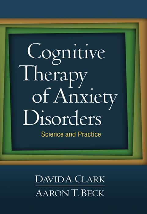 Cognitive Therapy of Anxiety Disorders By: Clark, David A.