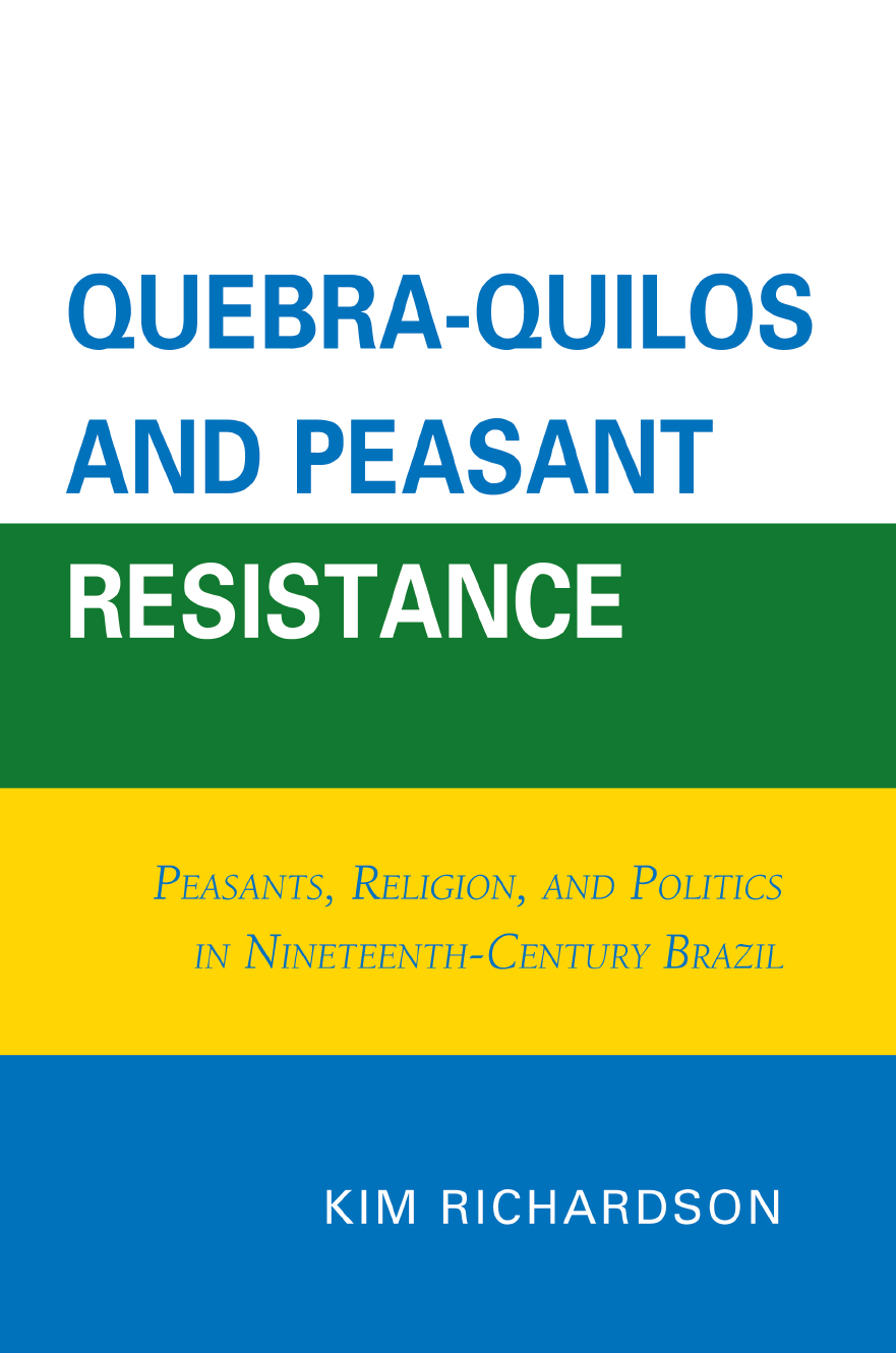 Quebra-Quilos and Peasant Resistance Peasants,  Religion,  and Politics in Nineteenth-Century Brazil