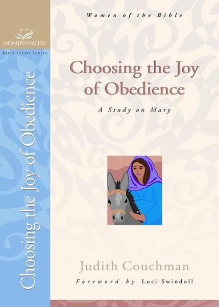 Choosing the Joy of Obedience: A Study on Mary By: Judith Couchman