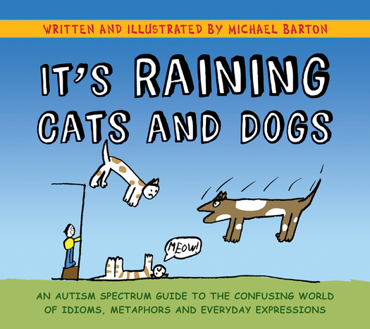 It's Raining Cats and Dogs An Autism Spectrum Guide to the Confusing World of Idioms,  Metaphors and Everyday Expressions