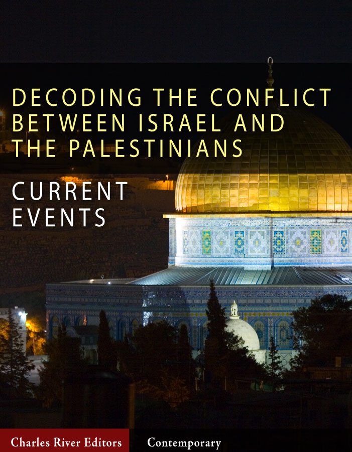 Decoding the Conflict Between Israel and the Palestinians: The History and Terms of the Middle East Peace Process By: Charles River Editors