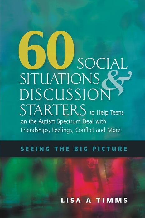 60 Social Situations and Discussion Starters to Help Teens on the Autism Spectrum Deal with Friendships,  Feelings,  Conflict and More Seeing the Big Pi