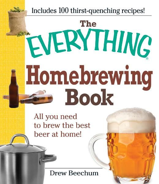 The Everything Homebrewing Book: All you need to brew the best beer at home! By: Drew Beechum