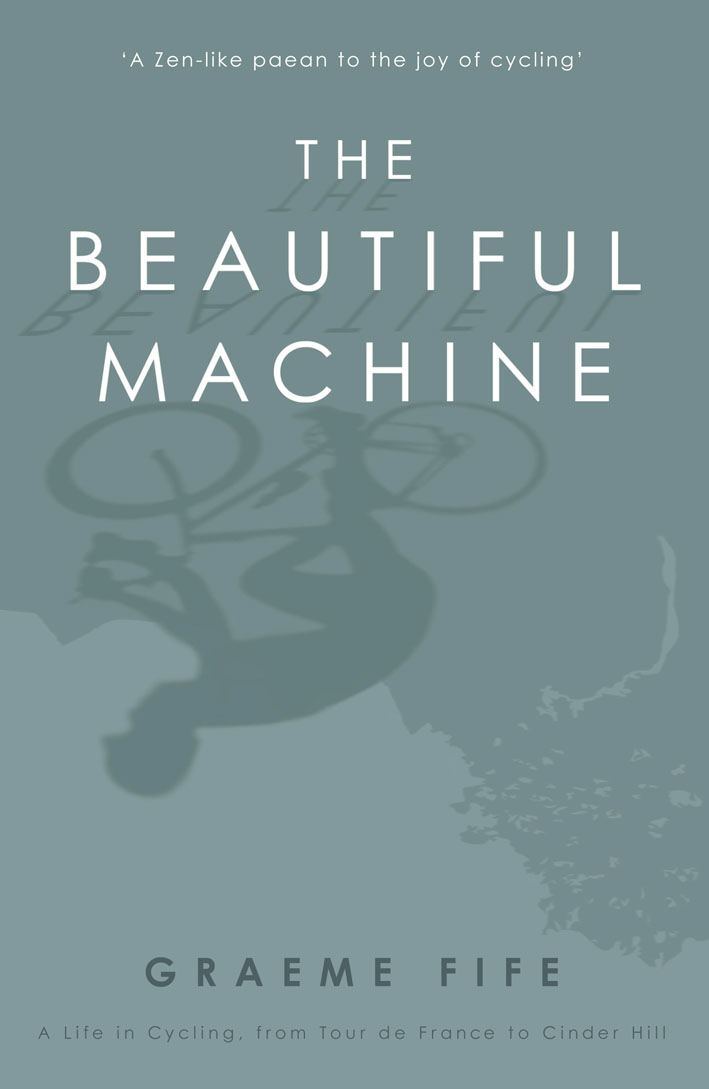 The Beautiful Machine A Life in Cycling,  from Tour de France to Cinder Hill