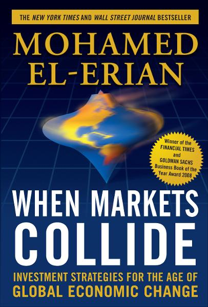 When Markets Collide: Investment Strategies for the Age of Global Economic Change By: Mohamed El-Erian
