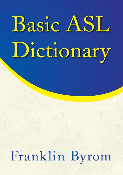 Basic ASL Dictionary By: Franklin Byrom
