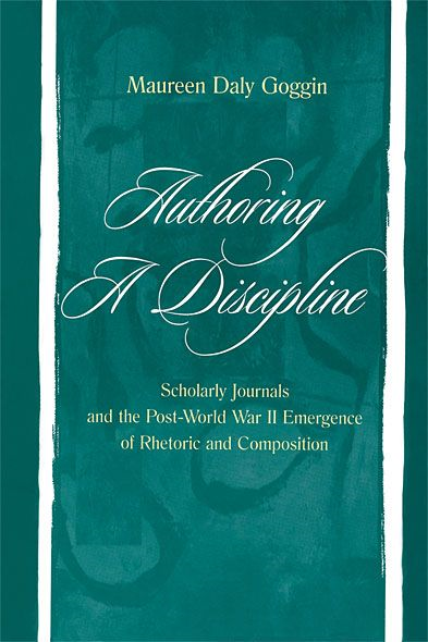 Authoring A Discipline Scholarly Journals and the Post-world War Ii Emergence of Rhetoric and Composition