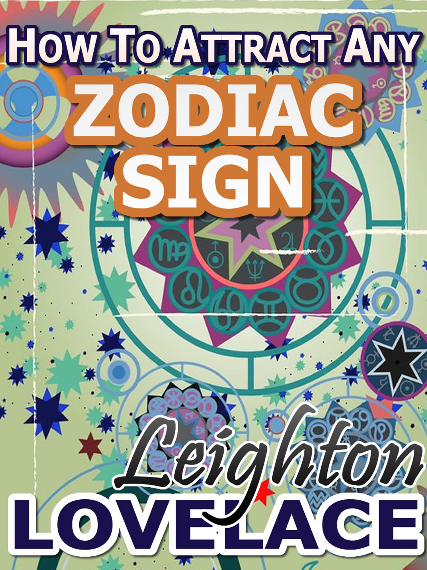 How To Attract Any Zodiac Sign - The Astrology for Lovers Guide to Understanding Horoscope Compatibility for All Zodiac Signs and Much More