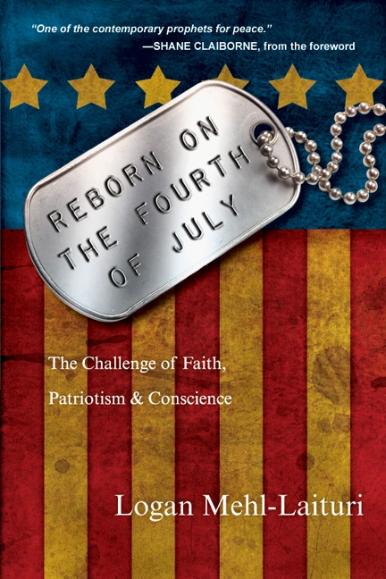 Reborn on the Fourth of July: The Challenge of Faith, Patriotism & Conscience By: Logan Mehl-Laituri