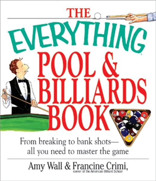 The Everything Pool & Billiards Book: From Breaking to Bank Shots, Everything You Need to Master the Game By: Amy Wall,Francine Crimi