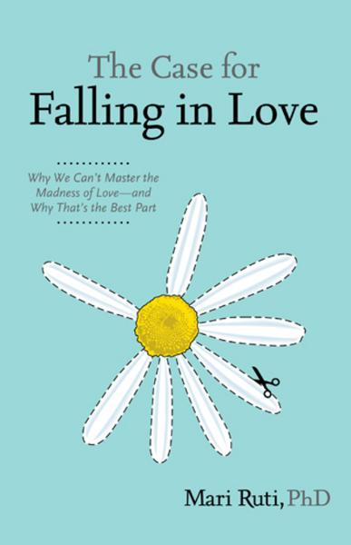 The Case for Falling in Love: Why We Can't Master the Madness of Love -- and Why That's the Best Part By: Ruti, Mari