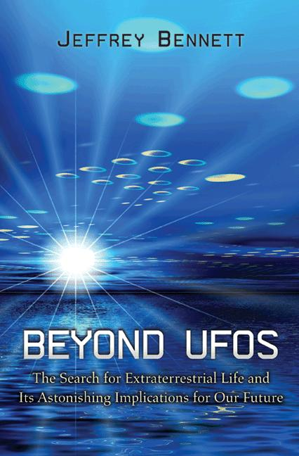 Beyond UFOs The Search for Extraterrestrial Life and Its Astonishing Implications for Our Future