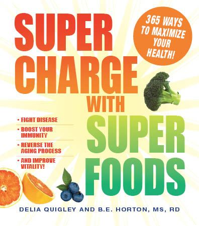 Supercharge with Superfoods: 365 Ways to Maximize Your Health! By: B.E. Horton,Delia Quigley