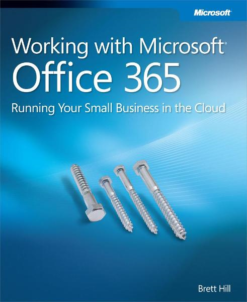 Working with Microsoft Office 365: Running Your Small Business in the Cloud By: Brett Hill