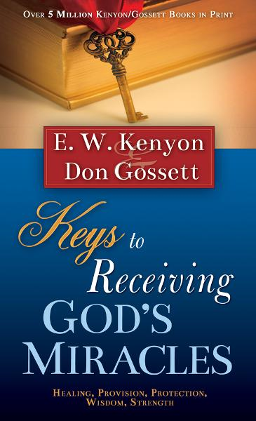 Keys To Receiving God's Miracles By: Don Gossett,E.W. Kenyon