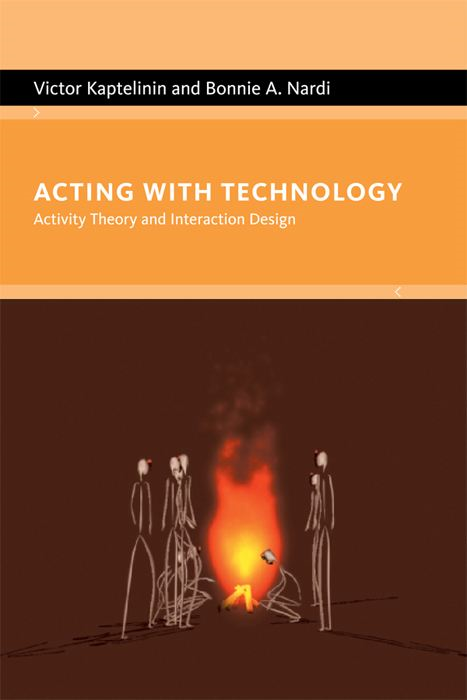 Acting with Technology: Activity Theory and Interaction Design By: Victor Kaptelinin, Bonnie A. Nardi
