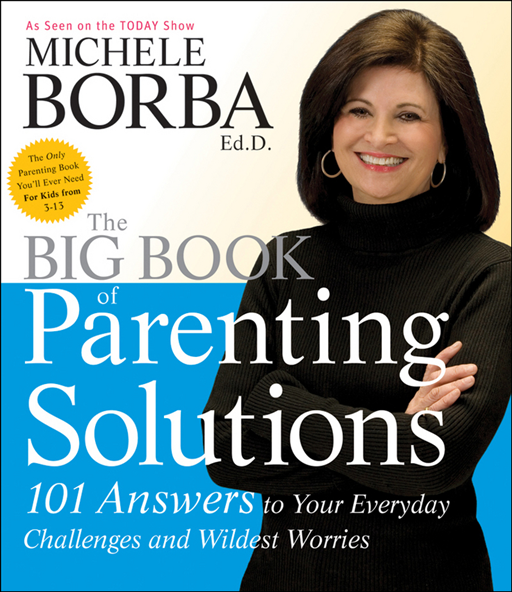 The Big Book of Parenting Solutions: 101 Answers to Your Everyday Challenges and Wildest Worries By: Michele Borba Ed.D.