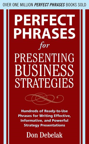 Perfect Phrases for Presenting Business Strategies By: Don Debelak
