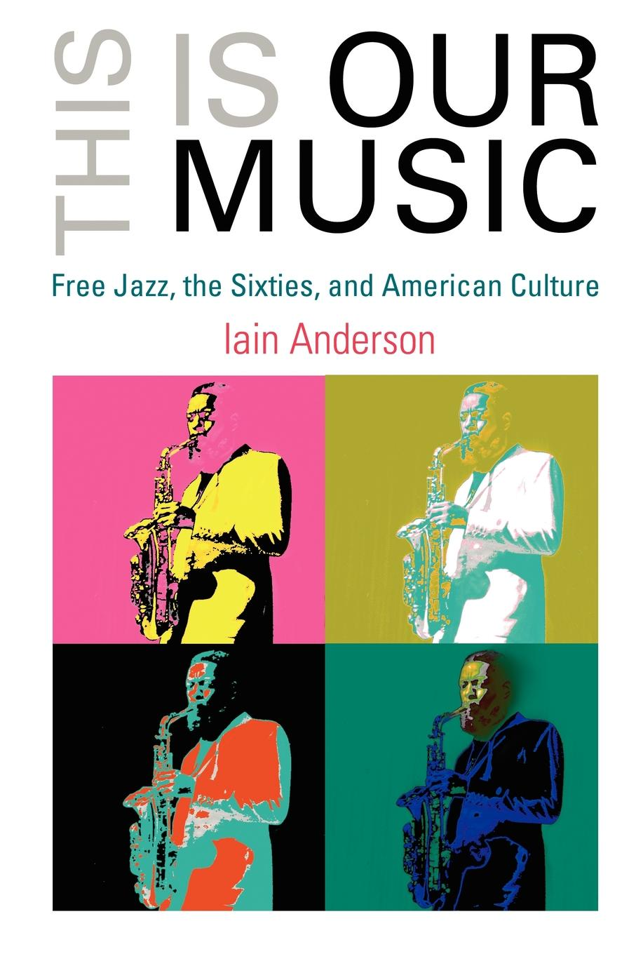 This Is Our Music Free Jazz,  the Sixties,  and American Culture