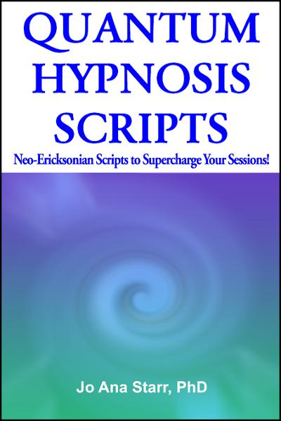 QUANTUM HYPNOSIS SCRIPTS- Neo-Ericksonian Scripts that Will Supercharge Your Sessions! By: Jo Ana Starr, PhD