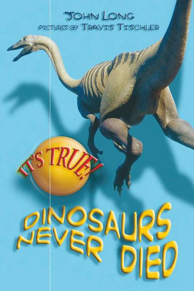 It's True! Dinosaurs never died (10) By: John Long , illustrated by Travis Tischler