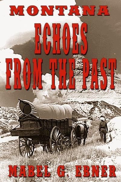 Montana: Echoes from the Past By: Mabel G. Ebner