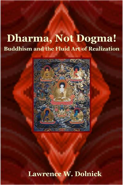 Dharma, Not Dogma! Buddhism and the Fluid Art of Realization By: Lawrence W. Dolnick